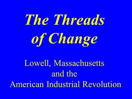 The Threads of Change Lowell, Massachusetts and the American Industrial Revolution.