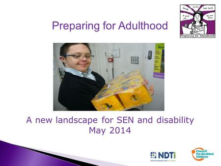 Preparing for Adulthood A new landscape for SEN and disability May 2014.