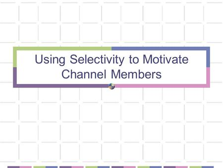 Using Selectivity to Motivate Channel Members. What Level of Intensity (Selectivity) is the Best Channel Strategy? Affects the ability to implement channel.