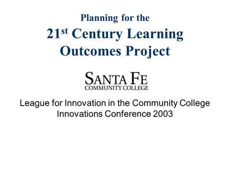 Planning for the 21 st Century Learning Outcomes Project League for Innovation in the Community College Innovations Conference 2003.