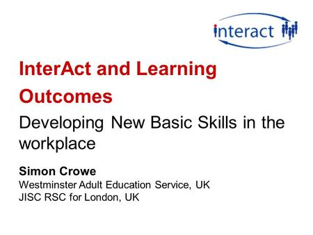 InterAct and Learning Outcomes Developing New Basic Skills in the workplace Simon Crowe Westminster Adult Education Service, UK JISC RSC for London, UK.