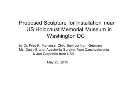 Proposed Sculpture for Installation near US Holocaust Memorial Museum in Washington DC by Dr. Fred K. Manasse, Child Survivor from Germany, Ms. Daisy Brand,