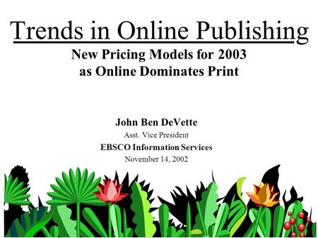 Trends in Online Publishing New Pricing Models for 2003 as Online Dominates Print John Ben DeVette Asst. Vice President EBSCO Information Services November.