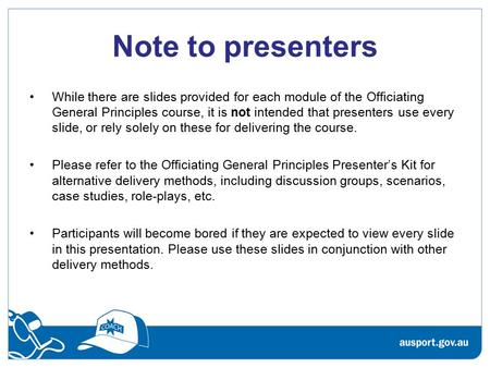 Note to presenters While there are slides provided for each module of the Officiating General Principles course, it is not intended that presenters use.