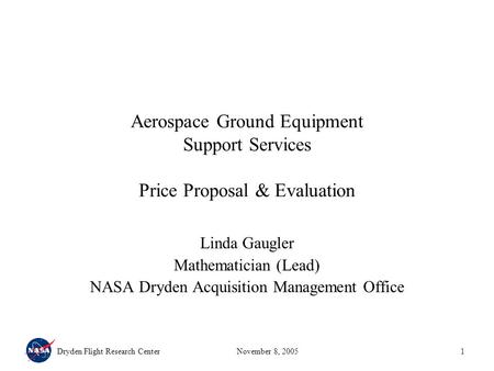 Dryden Flight Research CenterNovember 8, 20051 Aerospace Ground Equipment Support Services Price Proposal & Evaluation Linda Gaugler Mathematician (Lead)