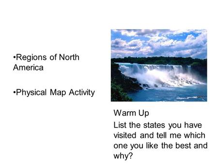 Regions <strong>of</strong> North America Physical Map Activity Warm Up List the states you have visited and tell me which one you like the best and why?