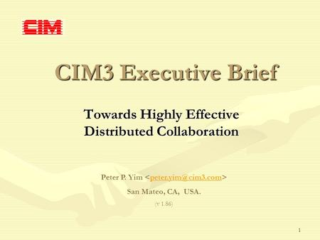 1 CIM3 Executive Brief Towards Highly Effective Distributed Collaboration Peter P. Yim San Mateo, CA, USA. (v 1.86)