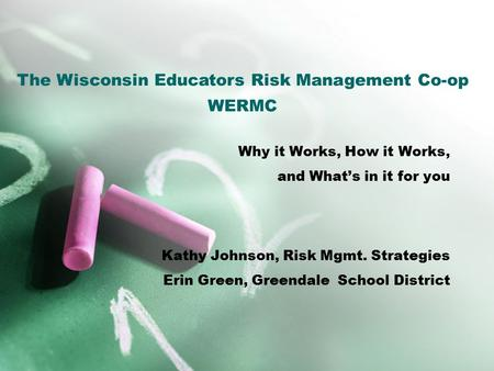 Why it Works, How it Works, and What's in it for you Kathy Johnson, Risk Mgmt. Strategies Erin Green, Greendale School District The Wisconsin Educators.