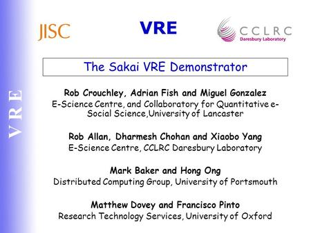 V R E The Sakai VRE Demonstrator Rob Crouchley, Adrian Fish and Miguel Gonzalez E-Science Centre, and Collaboratory for Quantitative e- Social Science,University.