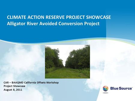 CLIMATE ACTION RESERVE PROJECT SHOWCASE Alligator River Avoided Conversion Project CAR – BAAQMD California Offsets Workshop Project Showcase August 8,