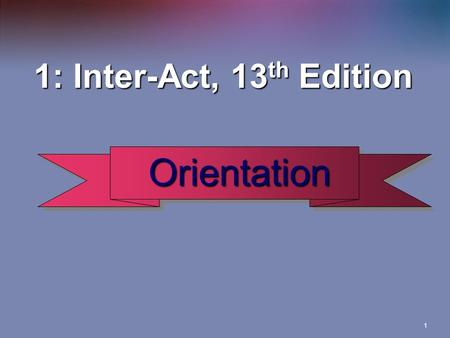 1 1: Inter-Act, 13 th Edition Orientation Orientation.