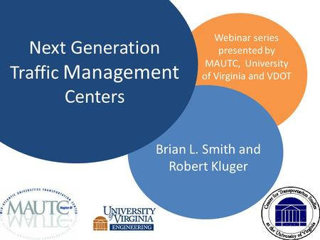 Next Generation Traffic Management Centers Brian L. Smith and Robert Kluger Webinar series presented by MAUTC, University of Virginia and VDOT.