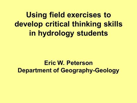 Using field exercises to develop critical thinking skills in hydrology students Eric W. Peterson Department of Geography-Geology.