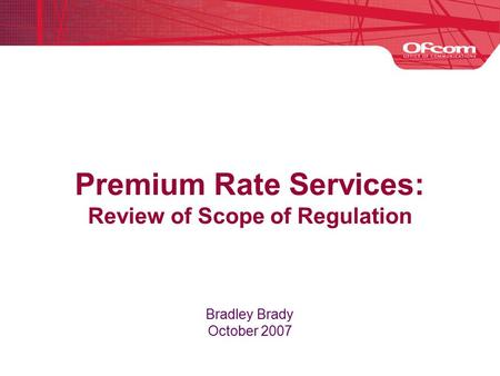 Premium Rate Services: Review of Scope of Regulation Bradley Brady October 2007.