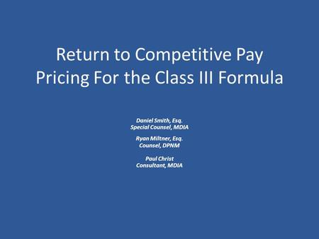 Return to Competitive Pay Pricing For the Class III Formula Daniel Smith, Esq. Special Counsel, MDIA Ryan Miltner, Esq. Counsel, DPNM Paul Christ Consultant,
