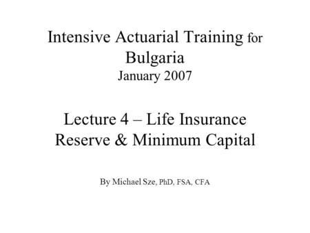Intensive Actuarial Training for Bulgaria January 2007 Lecture 4 – Life Insurance Reserve & Minimum Capital By Michael Sze, PhD, FSA, CFA.