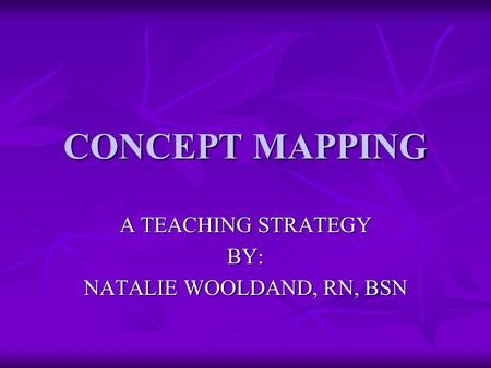 CONCEPT MAPPING A TEACHING STRATEGY BY: NATALIE WOOLDAND, RN, BSN.