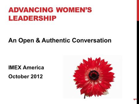 ADVANCING WOMEN'S LEADERSHIP An Open & Authentic Conversation IMEX America October 2012 1.