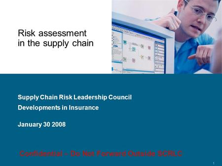 Confidential 1 Risk assessment in the supply chain Supply Chain Risk Leadership Council Developments in Insurance January 30 2008 Confidential – Do Not.