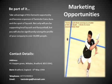 Marketing Opportunities Contact Details: Address: 41 Stapper green, Wilsden, Bradford. BD15 0HQ Born: Bradford, England – 6 th May 1994 Telephone: 07772393911.