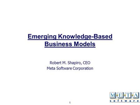 1 Emerging Knowledge-Based Business Models Robert M. Shapiro, CEO Meta Software Corporation.