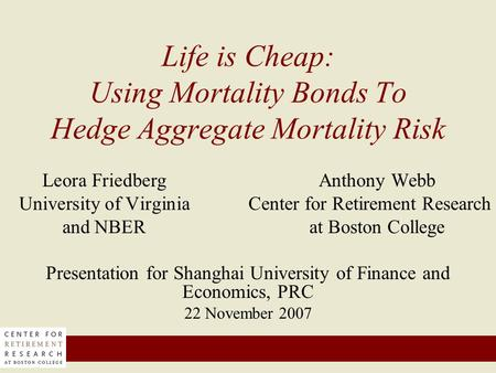 Life is Cheap: Using Mortality Bonds To Hedge Aggregate Mortality Risk Leora FriedbergAnthony Webb University of Virginia Center for Retirement Research.