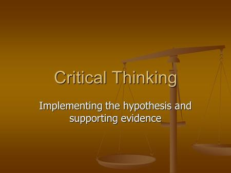 Critical Thinking Implementing the hypothesis and supporting evidence.