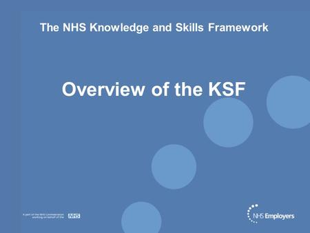 The NHS Knowledge and Skills Framework Overview of the KSF.