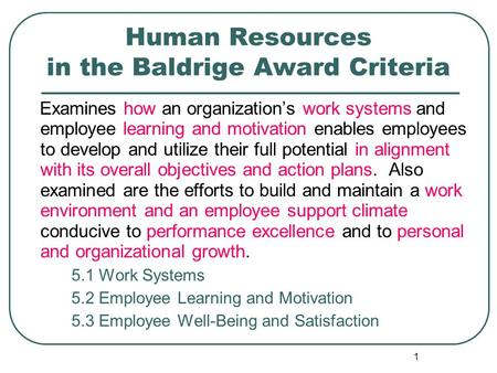 1 Human Resources in the Baldrige Award Criteria Examines how an organization's work systems and employee learning and motivation enables employees to.