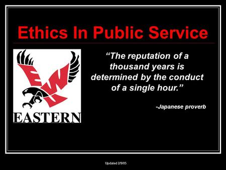 "Updated 2/9/05 Ethics In Public Service ""The reputation of a thousand years is determined by the conduct of a single hour."" -Japanese proverb."