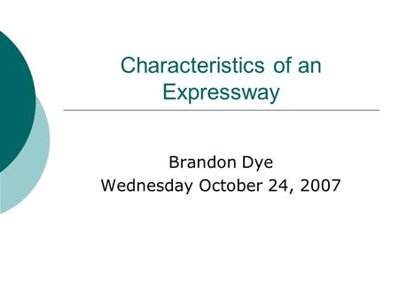 Characteristics of an Expressway Brandon Dye Wednesday October 24, 2007.