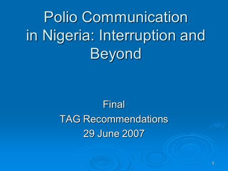 1 Polio Communication in Nigeria: Interruption and Beyond Final TAG Recommendations 29 June 2007.