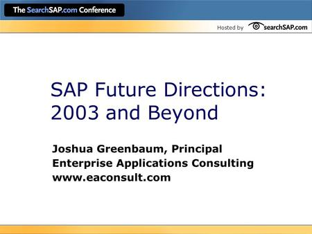 Hosted by SAP Future Directions: 2003 and Beyond Joshua Greenbaum, Principal Enterprise Applications Consulting www.eaconsult.com.
