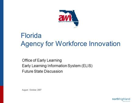 Florida Agency for Workforce Innovation Office of Early Learning Early Learning Information System (ELIS) Future State Discussion August - October, 2007.