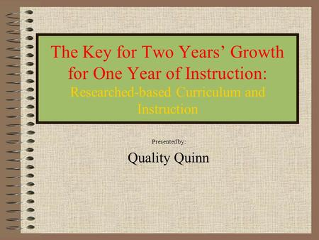 The Key for Two Years' Growth for One Year of Instruction: Researched-based Curriculum and Instruction Presented by: Quality Quinn.