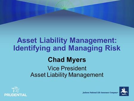Asset Liability Management: Identifying and Managing Risk Chad Myers Vice President Asset Liability Management.