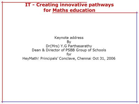 IT - Creating innovative pathways for Maths education Keynote address By Dr(Mrs) Y.G Parthasarathy Dean & Director of PSBB Group of Schools for HeyMath!