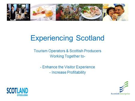 Experiencing Scotland Tourism Operators & Scottish Producers Working Together to- - Enhance the Visitor Experience - Increase Profitability.
