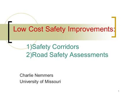 1 Low Cost Safety Improvements: 1)Safety Corridors 2)Road Safety Assessments Charlie Nemmers University of Missouri.