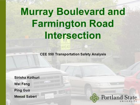Murray Boulevard and Farmington Road Intersection Sirisha Kothuri Wei Feng Ping Guo Meead Saberi CEE 550 Transportation Safety Analysis.