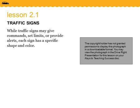 Lesson 2.1 TRAFFIC SIGNS While traffic signs may give commands, set limits, or provide alerts, each sign has a specific shape and color. The copyright.