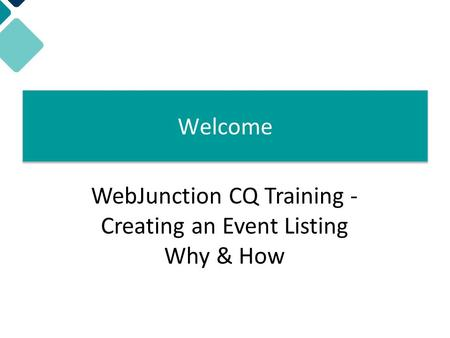 Welcome! WebJunction CQ Training - Creating an Event Listing Why & How Welcome.