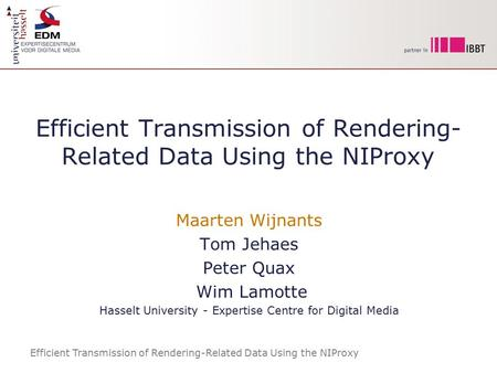 Efficient Transmission of Rendering-Related Data Using the NIProxy Maarten Wijnants Tom Jehaes Peter Quax Wim Lamotte Hasselt University - Expertise Centre.