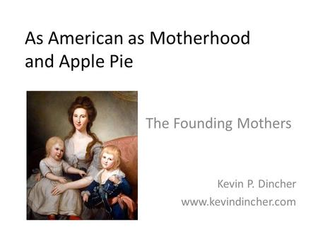 As American as Motherhood and <strong>Apple</strong> Pie The Founding Mothers Kevin P. Dincher www.kevindincher.com.