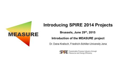 Introducing SPIRE 2014 Projects Brussels, June 29 th, 2015 Introduction of the MEASURE project Dr. Dana Kralisch, Friedrich-Schiller-University Jena.