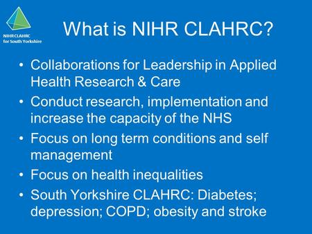 NIHR CLAHRC for South Yorkshire What is NIHR CLAHRC? Collaborations for Leadership in Applied Health Research & Care Conduct research, implementation and.