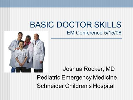 BASIC DOCTOR SKILLS EM Conference 5/15/08 Joshua Rocker, MD Pediatric Emergency Medicine Schneider Children's Hospital.