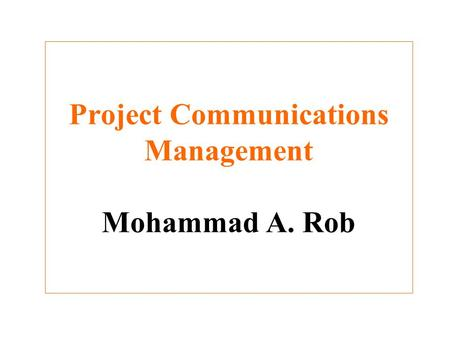 Project Communications Management Mohammad A. Rob.