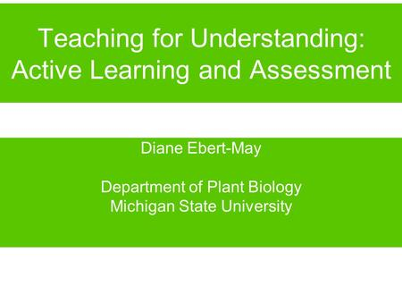 Teaching for Understanding: Active Learning and Assessment Diane Ebert-May Department of Plant Biology Michigan State University.
