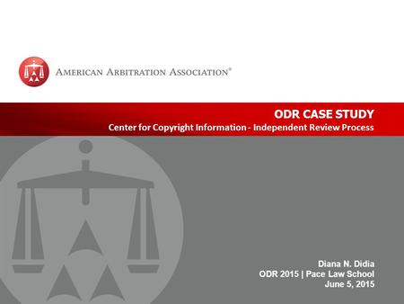 Www.adr.org | 1 ODR CASE STUDY Center for Copyright Information - Independent Review Process Diana N. Didia ODR 2015 | Pace Law School June 5, 2015.